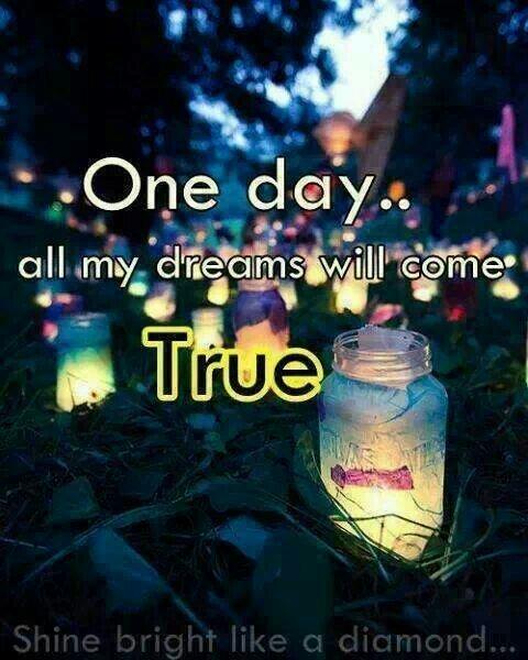 One day all my dreams will come true...